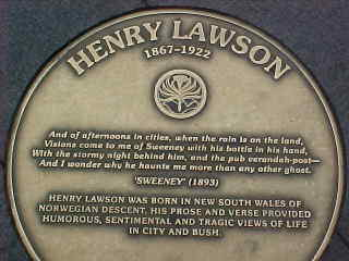 Plaque says: Henry Lawson 1867-1922 And of afternoon in cities, when the rain is on the land, Visions come to me of Sweeney with his bottle in his hand, With the stormy night behind him, and the pub verandah post - And I wonder why he haunts me more than any other ghost 'Sweeney' (1893) Henry Lawson was born in New South Wales of Norwegian descent.  His prose and verse provided humorous, sentimental, and tragic views of life in city and bush