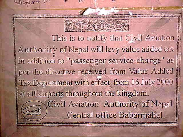 "Cause for a Nepali tea party : Sign says: ""This is to notify that the Civil Aviation Authority of Nepal will levy value added tax in addition to ""passenger service charge"" as per the directive received from Value Added Tax Department with effect from 16 July 2000 at all airports throughout the kingdom. \ Civil Aviation Authority of Nepal \ General office Babqarmabal""  \  \ So - they charge VAT (Value Added Tax) on the departure tax - tell me, what value does the departure tax add that they feel the need to tax it???? Tea Party anyone? \  (Nepal, The Travel Addicts)"